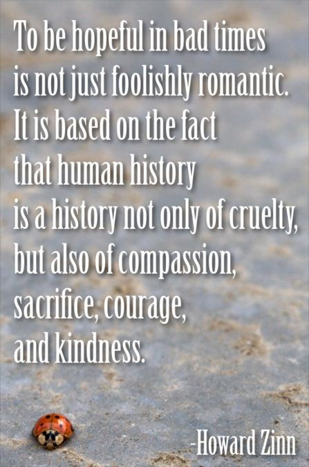 To be hopeful in bad times is not just foolishly romantic.  It is based on the fact that human history is a history not only of cruelty, but also of compassion, sacrifice, courage, and kindness.  -Howard Zinn #quote #beauty #hope