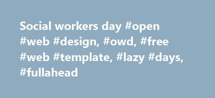 Social workers day #open #web #design, #owd, #free #web #template, #lazy #days, #fullahead http://uk.remmont.com/social-workers-day-open-web-design-owd-free-web-template-lazy-days-fullahead/  # social workers' Day what's new? intro Social Workers – The people professionals who make a world of difference introducing s.w.d. The roots of the social work profession in Singapore can be traced to its humble beginnings 57 years ago. For the first time, the Singapore Association of Social Workers…