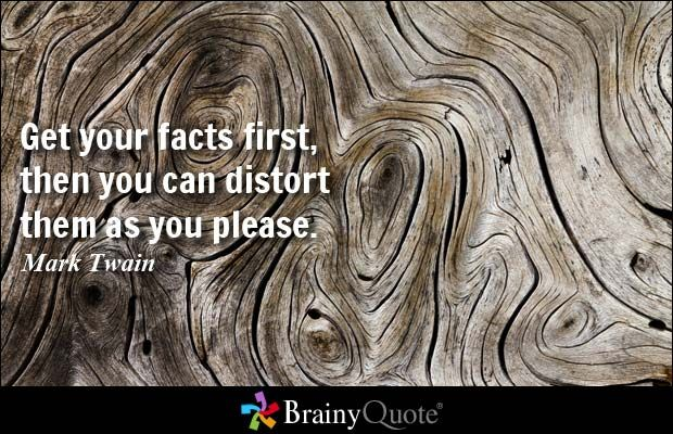 Get your facts first, then you can distort them as you please. - Mark Twain