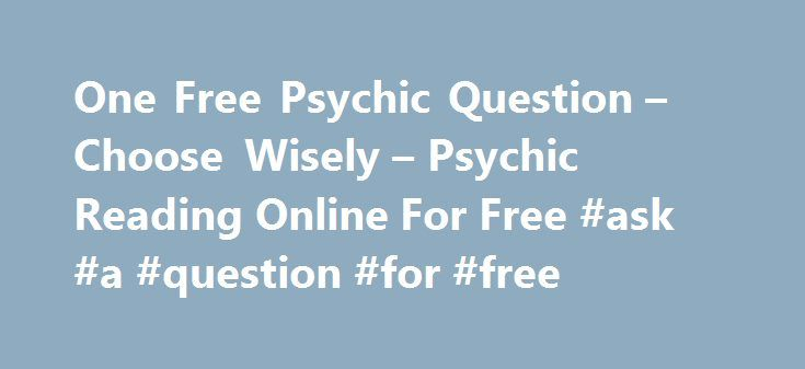 One Free Psychic Question – Choose Wisely – Psychic Reading Online For Free #ask #a #question #for #free http://ask.remmont.com/one-free-psychic-question-choose-wisely-psychic-reading-online-for-free-ask-a-question-for-free/  #ask a psychic a free question online # One Free Psychic Question Choose Wisely C