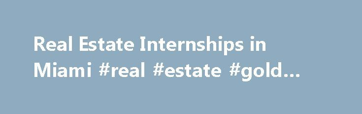 Real Estate Internships in Miami #real #estate #gold #coast http://nef2.com/real-estate-internships-in-miami-real-estate-gold-coast/  #miami real estate # Find Real Estate Internships in Miami Are you looking for a Real Estate internship in Miami? Real Estate internships are the best way to bridge the gap between going to school and landing great job. Internships can help provide valuable work experience by learning the ropes from more experienced professionals. At...