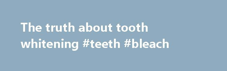 The truth about tooth whitening #teeth #bleach  #teeth whitening treatment # The truth about tooth whitening 09:11 GMT 09 May 2002, updated 09:41 GMT 09 May 2002 With more than 100,00 http://reviewscircle.com/health-fitness/dental-health/natural-teeth-whitening/
