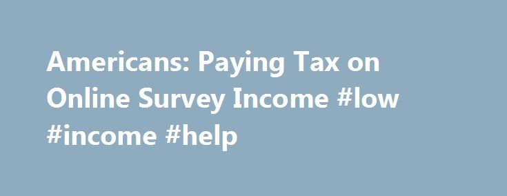 Americans: Paying Tax on Online Survey Income #low #income #help http://incom.remmont.com/americans-paying-tax-on-online-survey-income-low-income-help/  #online survey income # You are here: Home | Survey Articles | Americans: Paying Taxes on Survey Earnings Americans: Paying Tax on Online Survey Income The IRS (Internal Revenue Service) requires all individual income to be claimed, no matter what the source. There is no such minimum dollar value such as $500 or more that Continue Reading