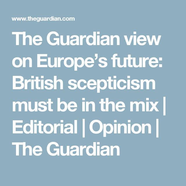 The Guardian view on Europe's future: British scepticism must be in the mix   Editorial   Opinion   The Guardian