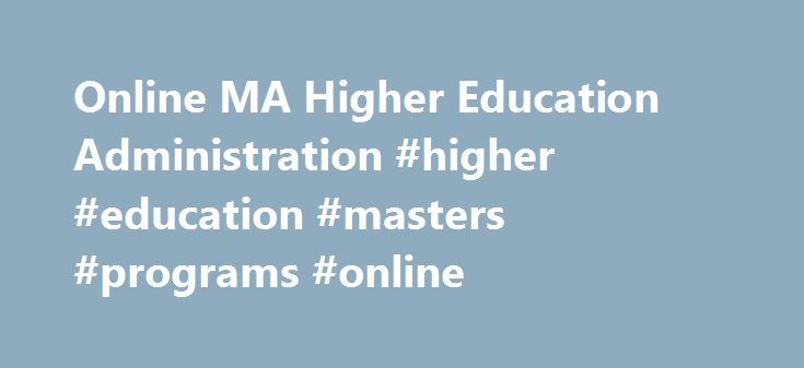 Online MA Higher Education Administration #higher #education #masters #programs #online http://austin.remmont.com/online-ma-higher-education-administration-higher-education-masters-programs-online/  # Master of Arts in Education with a Specialization in Higher Education Administration Online Complete Coursework: as little as 15 months Credit Hours: 36 Tuition: $451 per credit hour* The Master of Arts (M.A.) in Education with an emphasis in Higher Education is designed for students seeking…
