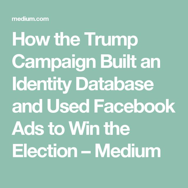 How the Trump Campaign Built an Identity Database and Used Facebook Ads to Win the Election – Medium