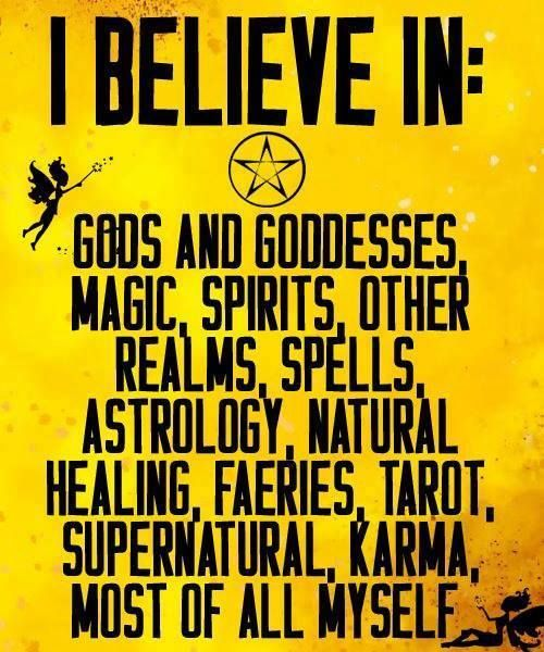 I believe in Gods and goddesses, magic, spirits, other realms, spells, astrology, natural healing, fearies, tarot, supernatural, karma, most of all myself.