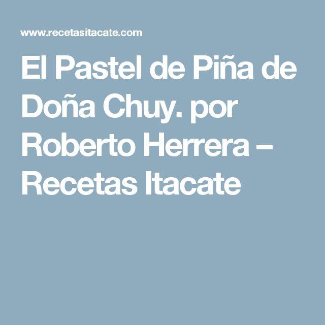 El Pastel de Piña de Doña Chuy. por Roberto Herrera – Recetas Itacate