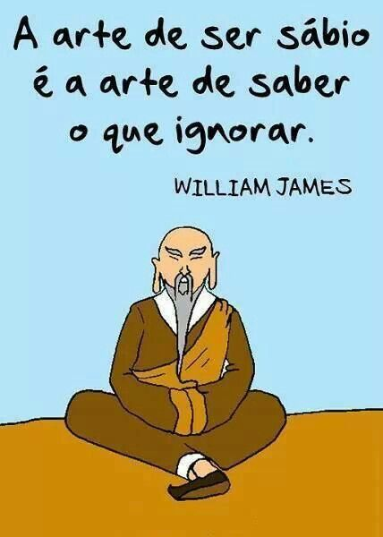 A arte de ser sábio é a arte de saber o que ignorar. William James