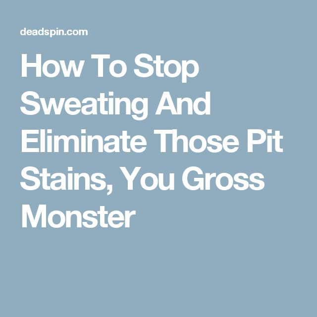 How To Stop Sweating And Eliminate Those Pit Stains, You Gross Monster