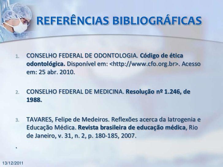 REFERÊNCIAS BIBLIOGRÁFICAS      1.     CONSELHO FEDERAL DE ODONTOLOGIA. Código de ética             odontológica. Disponív...