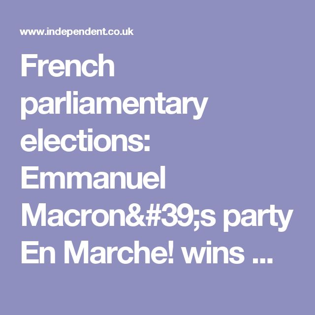 French parliamentary elections: Emmanuel Macron's party En Marche! wins majority in National Assembly | The Independent