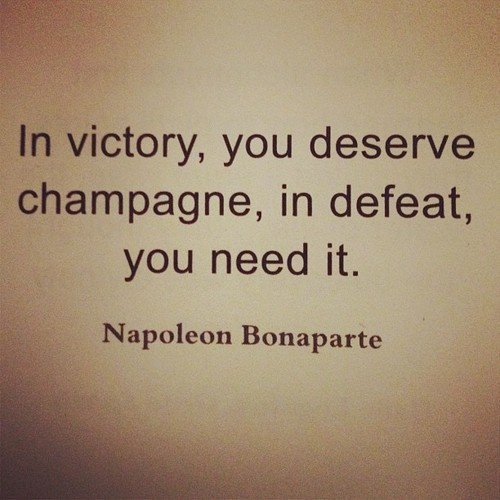 In victory, you deserve champagne, in defaet you need it. Napoleon Bonaparte