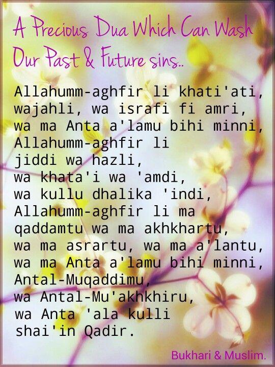 "ALL IN ONE DUA WHICH CAN WASH ALL OUR SINS.. Abu Musa (May Allah be pleased with him) reported: The Prophet (Sallallahu 'alaihi wa sallam) used to supplicate: ""Allahumm-aghfir li khati'ati, wajahli, wa israfi fi amri, wa ma Anta a'lamu bihi minni. Allahumm-aghfir li jiddi wa hazli, wa khata'i wa 'amdi, wa kullu dhalika 'indi. Allahumm-aghfir li ma qaddamtu wa ma akhkhartu, wa ma asrartu, wa ma a'lantu, wa ma Anta a'lamu bihi minni. Antal-Muqaddimu, wa Antal-Mu'akhkhiru; wa Anta 'ala kulli…"