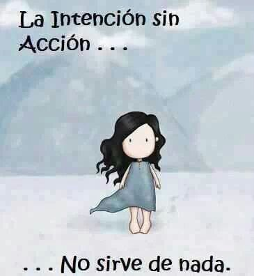 La intención sin acción no sirve de nada. Intention without action is useless.