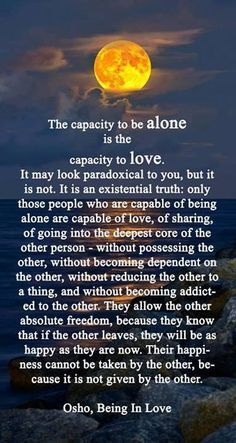 The capacity to be alone is the capacity to love. It may look paradoxical to you, but it is not. It is an existential truth: only those people who are capable of being alone are capable of love, of sharing, of going into the deepest core of the other person - without possessing the other, becoming dependant on the other or addicted to the other. They allow the other absolute freedom .. their happiness cannot be taken by the other because it is not given by the other. Osho, being in love.