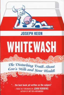 In Whitewash author Joseph Keon tells the real story of dairy showing the negative effects of dairy on human health, animal welfare, and the planet.