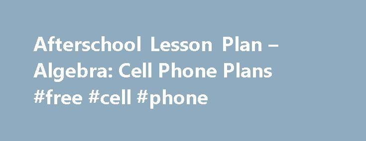 Afterschool Lesson Plan – Algebra: Cell Phone Plans #free #cell #phone http://mobile.remmont.com/afterschool-lesson-plan-algebra-cell-phone-plans-free-cell-phone/  Lesson Plan This lesson was excerpted from the Afterschool Training Toolkit under the promising practice: Math Tools Students compare cell phone plans by analyzing tables, graphs, and equations in this sample lesson. Tools are available and useful to students during their analysis, and provide opportunities to make sense of the…