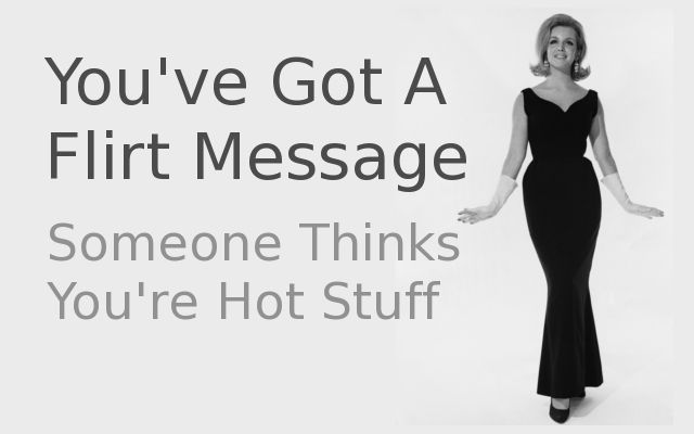 Online flirting can be successfully done while in a suit or in your bathrobe, unlike meeting someone for dinner. Unless you have a web cam, it's all the same to the person receiving the message.