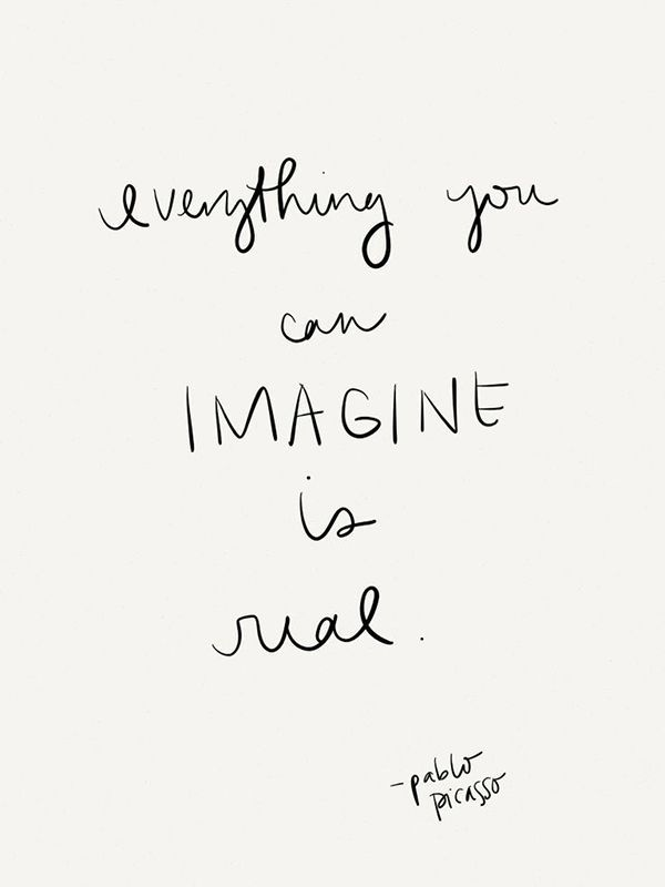 Everything you can imagine is real. -Pablo Picasso