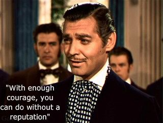 "Gone with the wind ~ movie quote ~ Rhett Butler ""With enough courage, you can do without a reputation"""