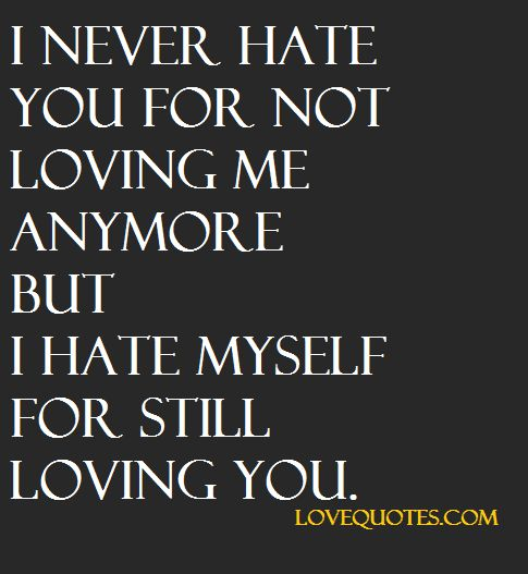 Love Me Or Hate Me Quotes I Never Hate You For Not Loving Me Anymore But I Hate Myself For