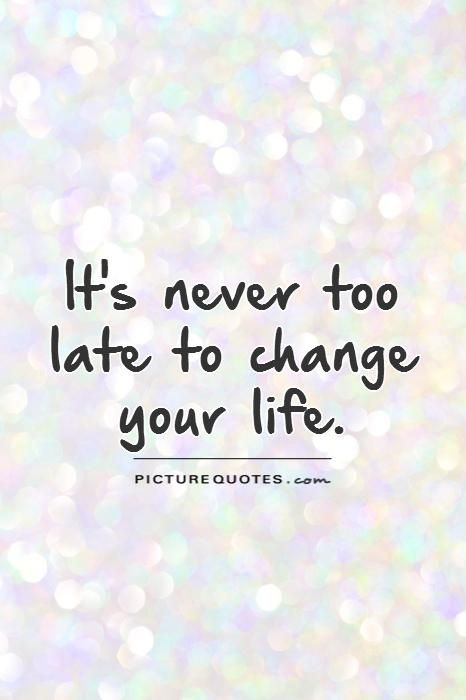 It's never too late to change your life. Picture Quotes.