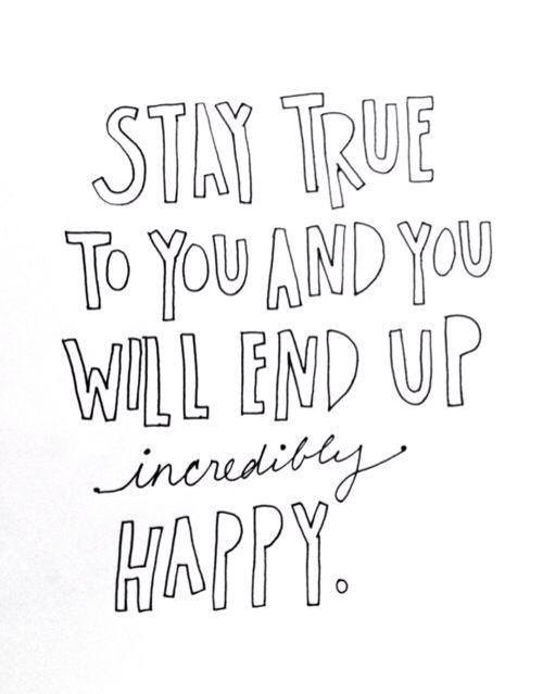 Stay true to you and you will end up incredibly happy