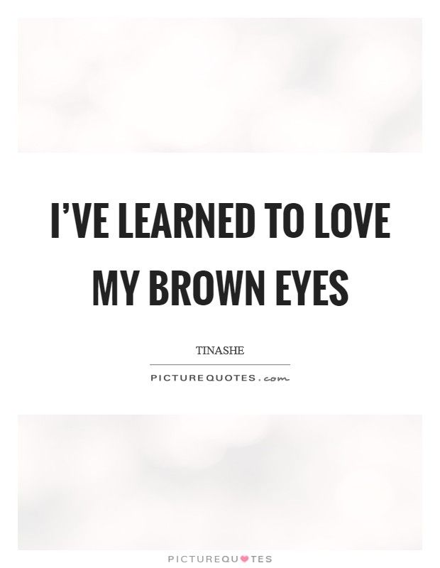I Ve Learned To Love My Brown Eyes Picture Quotes Brown Eye Quotes Worthy Quotes Eye Quotes