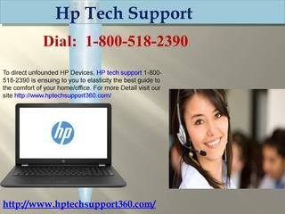 How to Fix HP Computer Errors by HP technical support 1-800-518-2390   As our helpline remains dynamic each moment of consistently round the clock, you can approach us at whatever time.The best part is that you can call at whatever time as our helpline number is alterable all the live long day.what version of the program you are running, and what is the program trying to do when the error occurs. Just dial our toll-free number 1-800-518-2390 HP technical support .For more information visit…