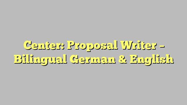 Center: Proposal Writer - Bilingual German & English