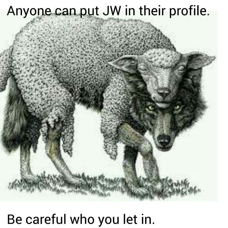 "Matthew 7:15  ""Be on the watch for the false prophets who come to you in sheep's covering, but inside they are ravenous wolves."" NWT"