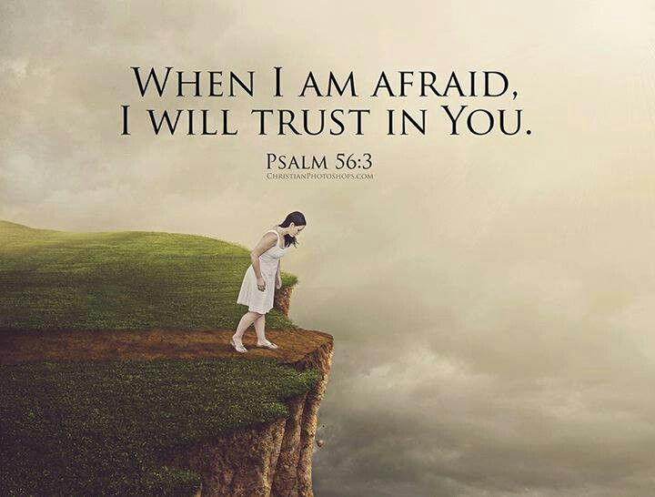 Psalms 56:3-4 Whenever I am afraid, I will trust in You ...