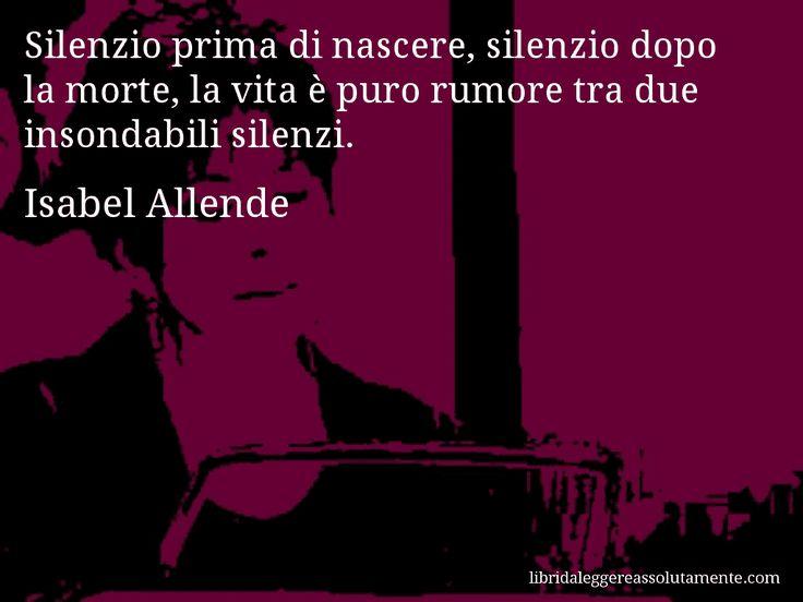 Aforisma di Isabel Allende : Silenzio prima di nascere, silenzio dopo la morte, la vita è puro rumore tra due insondabili silenzi.