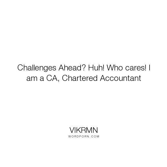 "Vikrmn - ""Challenges Ahead? Huh! Who cares! I am a CA, Chartered Accountant"". care, motivational-quotes, challenges, ca-vikram-verma, chartered-accountant, guru-with-guitar, gwg, vikram, vikram-verma, vikrmn"