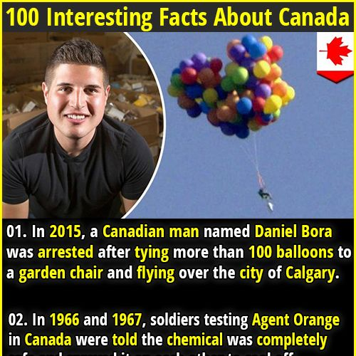 1. In 2015, a Canadian man named Daniel Bora was arrested after tying more than 100 balloons to a garden chair and flying over the city of Calgary. 2. Canada hands out a 1-year free Cultural Access Pass to new citizens. Free access to 1,000 museums and cultural centers across Canada.