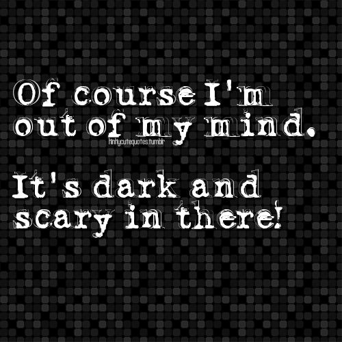 Of Course Im Out Of My Mindits Dark And Scary In There Yes D