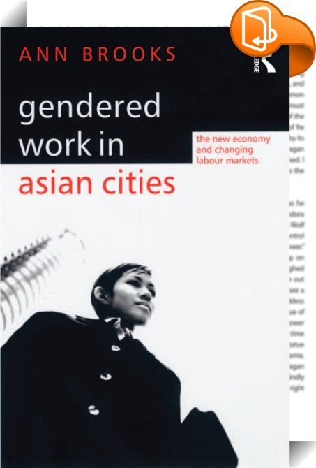 Gendered Work in Asian Cities    :  Do the new Asian economies encourage gender equality? Ann Brooks provides a unique insight into this question by assessing the impact of the new economy and the changing labour market on women in Asia. Theoretical debates around globalization, gender and social change are combined with empirical research on professional women in two cosmopolitan cities: Hong Kong and Singapore. The author's research shows that even in such cosmopolitan cities where w...