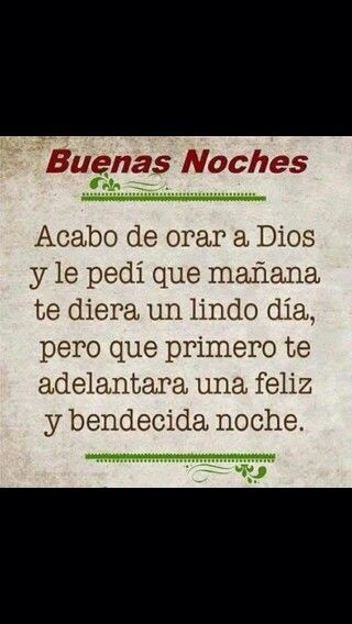 I just pray to God and I asked Him that tomorrow He gives you a nice day but that He first bring forward a happy and blessed night. I'm still learning Spanish, so I think this is what it says. Jennifer M