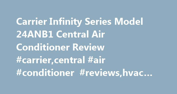 Carrier Infinity Series Model 24ANB1 Central Air Conditioner Review #carrier,central #air #conditioner #reviews,hvac #reviews http://virginia.nef2.com/carrier-infinity-series-model-24anb1-central-air-conditioner-review-carriercentral-air-conditioner-reviewshvac-reviews/  # Carrier Infinity Series Model 24ANB1 Central Air Conditioner Review The Carrier Infinity 24ANB1 is a 2-stage, 21 SEER AC and one of the top models on the market. It will cut cooling bills by more than 50% when it replaces…