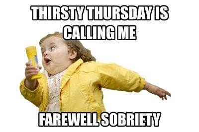 Thirsty Thursday is calling me!  Farewell Sobriety!