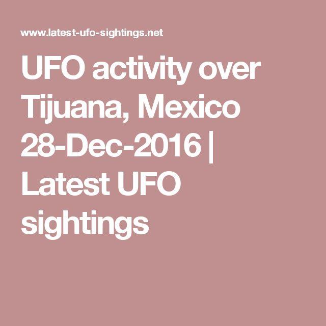 UFO activity over Tijuana, Mexico 28-Dec-2016 | Latest UFO sightings