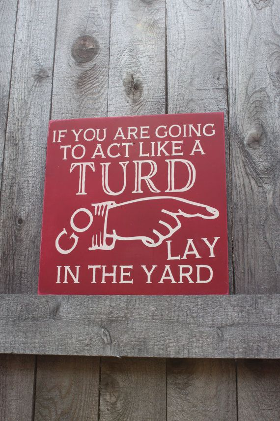 If you are going to act like a turd go lay in the yard You might need this reminder in your house if you have teenagers. This is for an