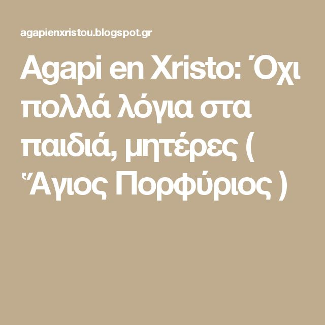 Agapi en Xristo: Όχι πολλά λόγια στα παιδιά, μητέρες ( Ἅγιος Πορφύριος )