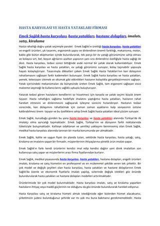 Hasta karyolasi emek  Emek Sağlık, kurulduğu günden bu yana hasta karyolası ve hasta yatakları alanında Türkiye'de ilk imalatçı olma ayrıcalığı taşımaktadır. Emek Sağlık, Türkiye'nin ve dünyanın farklı noktalarında tüketiciyle buluşmaktadır. Kaliteye odaklanan ve yenilikçi yaklaşımı benimsemiş olan Emek Sağlık, medikal hasta karyolası alanında tanınan bir marka konumunda yer almaktadır.