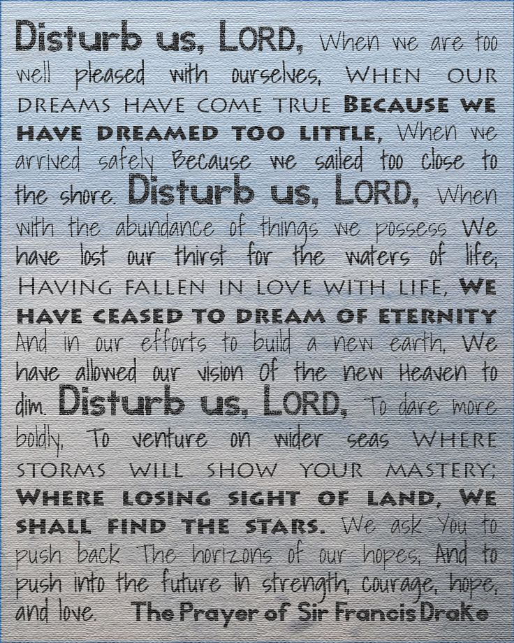 The prayer of Sir Francis Drake. Disturb us, Lord... when our dreams come true because we have dreamed too little. (From everydayawe.com)