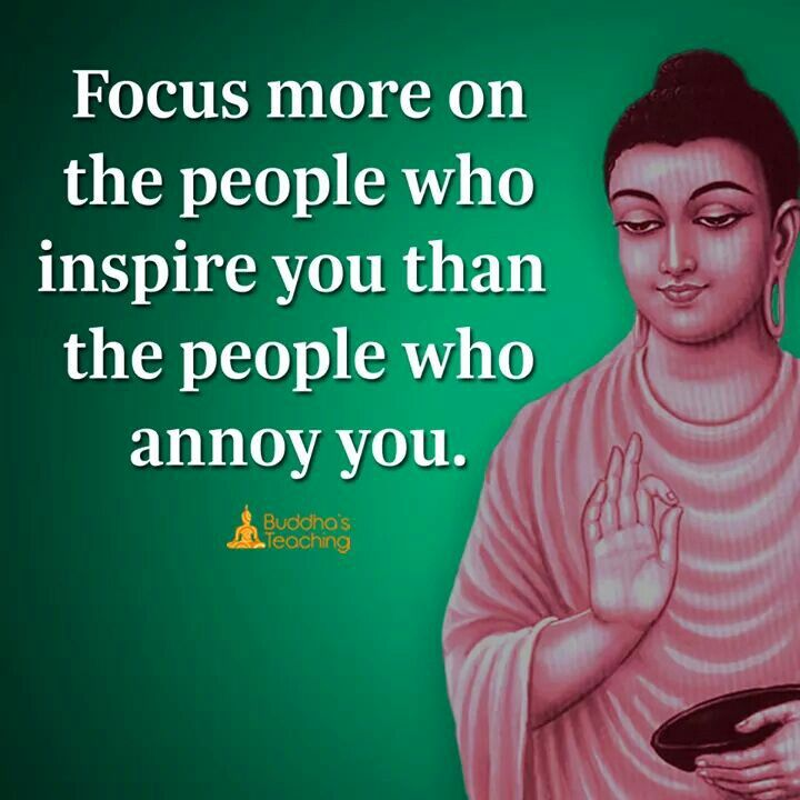 Focus more on the people who inspire you than the people who annoy you