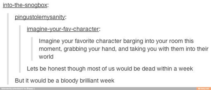 Haha, yes! Surviving in your favorite character's world for a week. Yeah, that might not end well...