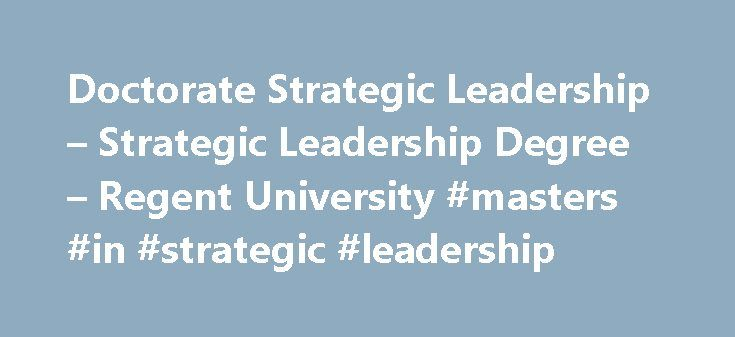Doctorate Strategic Leadership – Strategic Leadership Degree – Regent University #masters #in #strategic #leadership http://el-paso.remmont.com/doctorate-strategic-leadership-strategic-leadership-degree-regent-university-masters-in-strategic-leadership/  # Search Online Doctor of Strategic Leadership (DSL): Strategic Leadership Concentration Incorporating the theories, ethics and methodologies vital to leading and transforming organizations, the Strategic Leadership concentration provides an…