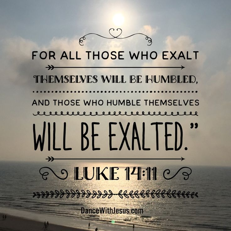 "For all those who exalt themselves will be humbled, and those who humble themselves will be exalted.""  Luke 14:11"